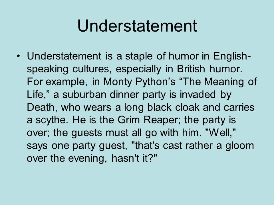 Understatement Understatement is a staple of humor in English- speaking cultures, especially in British humor.
