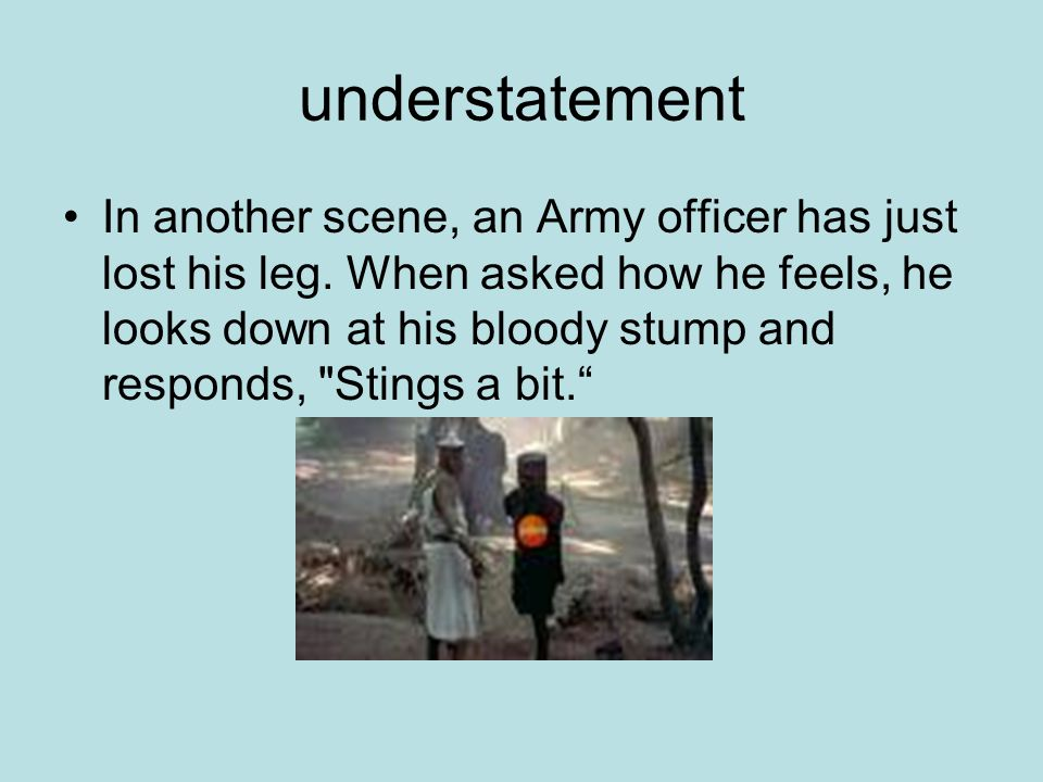 understatement In another scene, an Army officer has just lost his leg.