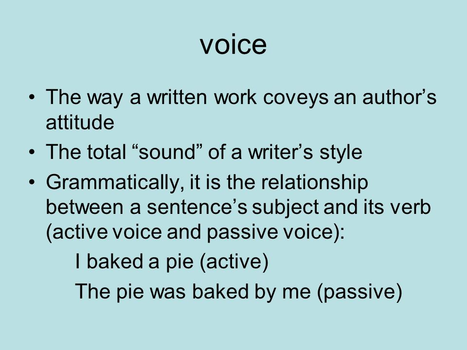 voice The way a written work coveys an author's attitude The total sound of a writer's style Grammatically, it is the relationship between a sentence's subject and its verb (active voice and passive voice): I baked a pie (active) The pie was baked by me (passive)