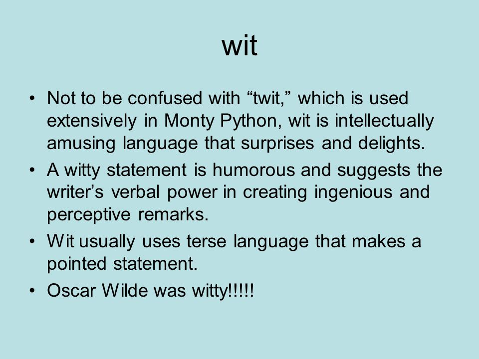 wit Not to be confused with twit, which is used extensively in Monty Python, wit is intellectually amusing language that surprises and delights.