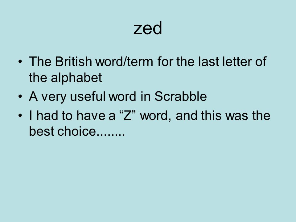 zed The British word/term for the last letter of the alphabet A very useful word in Scrabble I had to have a Z word, and this was the best choice........
