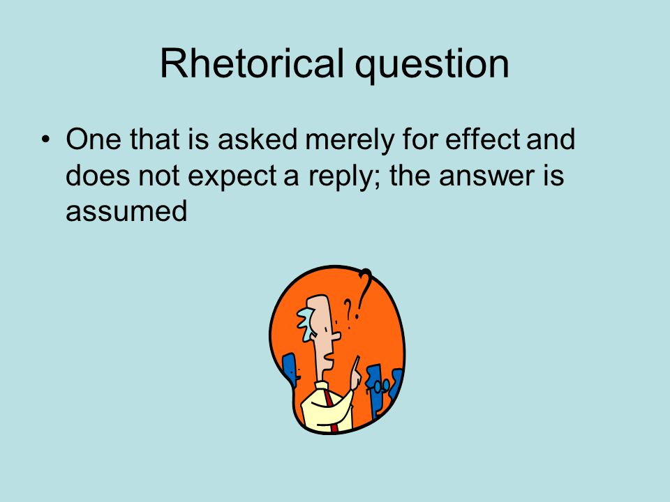 Rhetorical question One that is asked merely for effect and does not expect a reply; the answer is assumed