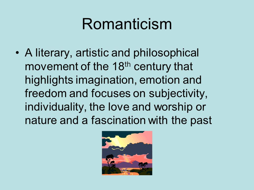 Romanticism A literary, artistic and philosophical movement of the 18 th century that highlights imagination, emotion and freedom and focuses on subjectivity, individuality, the love and worship or nature and a fascination with the past