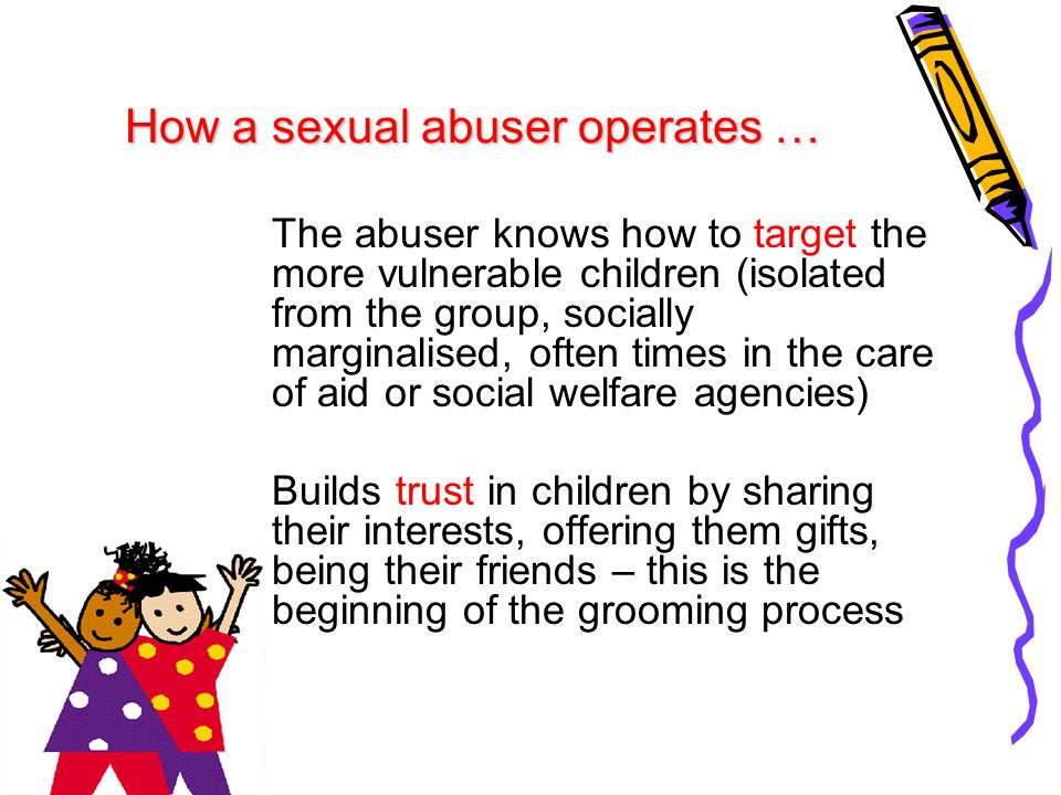 Starts having secrets with children in order to isolate them from others; makes sure they won't tell by using promises, threats or coercions Escalates the sexualisation of the relationship; refers to sexual matters and has sexual materials around so that children become 'desensitised' Executes the abusive actions