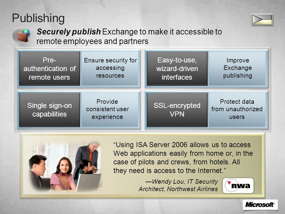 Policy Enhance Exchange publishing with a centralized, policy-driven framework, and allow access from both managed and unmanaged devices Policy-driven access framework Supports diverse sets of remote users Identity and endpoint access controls Enforces granular access to Exchange Endpoint security management/ verification Ensures endpoint health compliance Multi-factor authentication (smart cards) Enforces user profiles and privileges Using Intelligent Application Gateway, employees can connect easily, which means that our important customer information is accessible for them wherever they are. —Raymond Provily, Manager of Facilities and IT, ROI