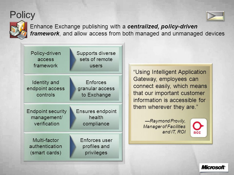 Provision Simplify user identity information management for provisioning and de-provisioning of e-mail accounts Synchronizing user identity across systems Enterprise identity lifecycle management Integration with existing infrastructure Workflows to control user access Provides consistent access to e-mail Provides a single administration point Reduces identity lifecycle management costs Enables auto- provisioning/ de-provisioning In the past, administrators spent around 10 minutes setting up each new user account.