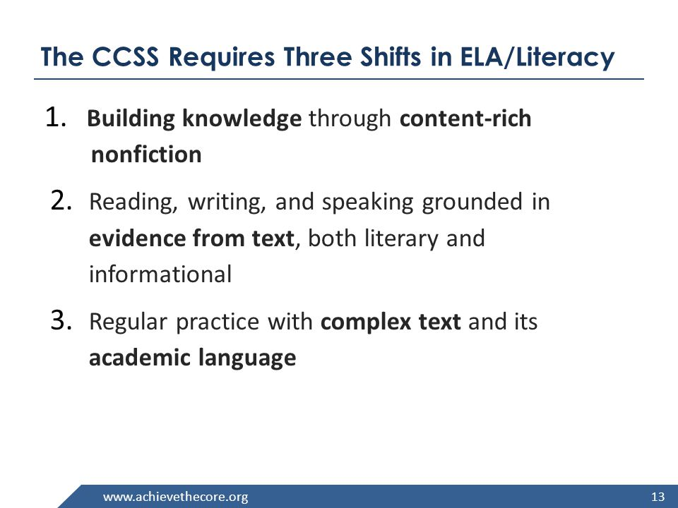 www.achievethecore.org ELA Shift #1: Content-Rich Nonfiction Balance of literary to informational texts 50/50 in K-5 45/55 in grades 6-8 70/30 in grades 9-12 Beginning in grades 2, students read more complex texts, combining foundational skills with reading comprehension.