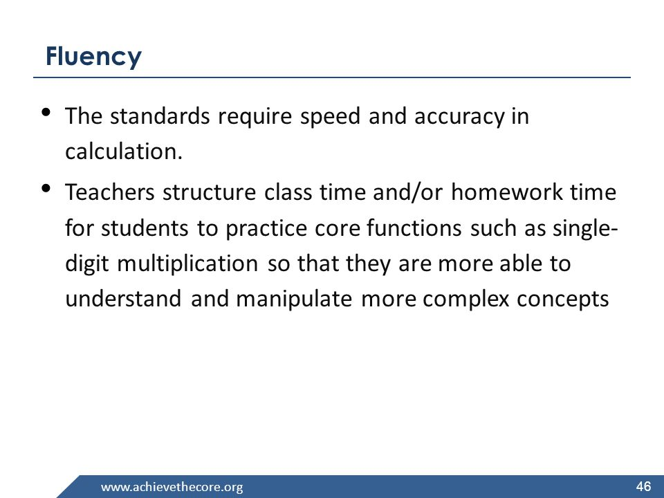 www.achievethecore.org Required Fluencies in K-6 GradeStandardRequired Fluency K K.OA.5 Add/subtract within 5 1 1.OA.6 Add/subtract within 10 2 2.OA.2 2.NBT.5 Add/subtract within 20 (know single-digit sums from memory) Add/subtract within 100 3 3.OA.7 3.NBT.2 Multiply/divide within 100 (know single-digit products from memory) Add/subtract within 1000 4 4.NBT.4 Add/subtract within 1,000,000 5 5.NBT.5 Multi-digit multiplication 66.NS.2,3 Multi-digit division Multi-digit decimal operations