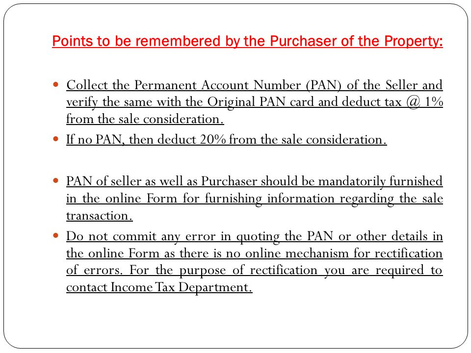 Points to be remembered by the Seller of the Property: Provide your PAN to the Purchaser for furnishing information regarding TDS to the Income Tax Department.
