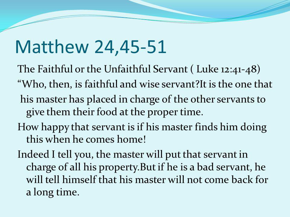 Continuation of Matthew 24:4-51 And he will begin to beat his fellow servants and to eat and drink with drunkards.Then that servant's master will come back 0ne day when the servants does not expect him and at a time he does not know.