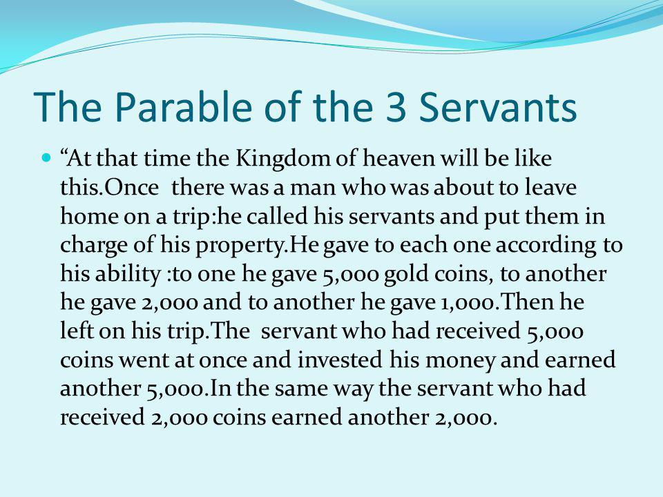 Continuation of The parable of the 3 Servants But the servant who had received 1,000 coins went off, dug a hole in the ground, and hid his master's money.