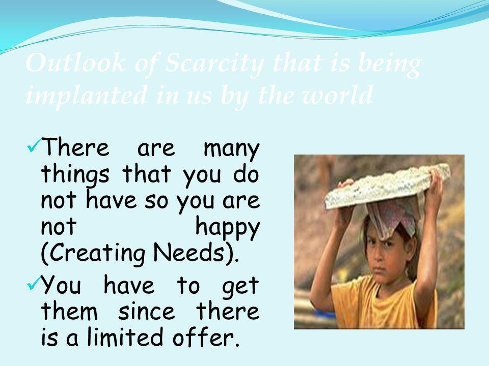 Outlook of Scarcity that is being implanted in us by the world To get them you must buy them, hence you need money.