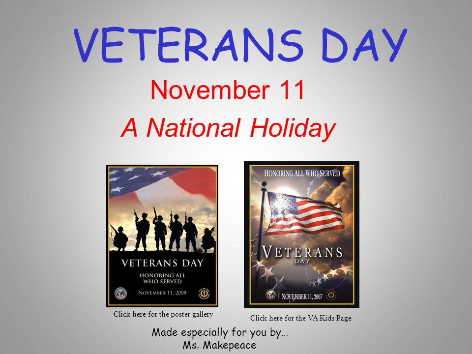 Veterans Day Veterans Day honors ALL who served in the military Veterans Day is observed on November 11th of each year.