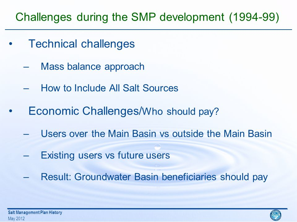 Salt Management Plan History May 2012 Challenges during the SMP development (1994-99) Other challenges –Implementation impacts and benefits o water rates o delivered water quality – Growth vs no growth TAG and GMAC helped formulate policy goals and recommendations to our Board