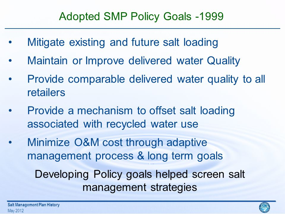 Salt Management Plan History May 2012 Analyzed SMP Strategies Increased conjunctive Use (The Core Strategy) Wellhead Demineralization w/ brine export Demineralize Recycled water and Inject into GW Basin – Failed due to public opposition Delta Fix - lower TDS import water (may improve salt balance but not in Zone 7 control) High TDS GW export via streams – Failed due to potential downstream impacts