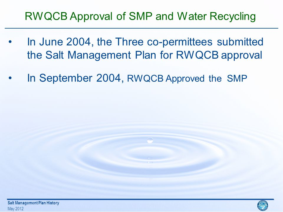 Salt Management Plan History May 2012 SMP Implementation Progress Initiated increased conjunctive use in 2000 In 2003 Initiated the planning and permitting for Wellhead Demineralization Facility In 2005 prepared GWMP for the Basin and incorporated the 2004 SMP by reference