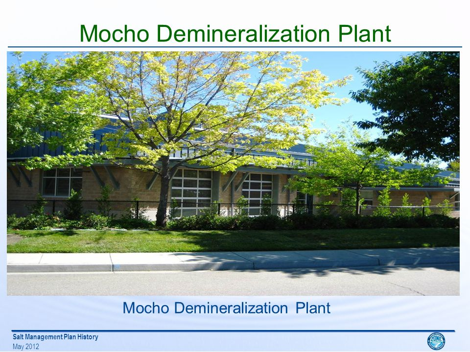 Salt Management Plan History May 2012 Mocho Demineralization Plant Produces 6.1-million gallons per day of permeate water by Reverse Osmosis to be blended with bypass GW