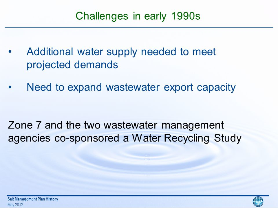 Salt Management Plan History May 2012 Water Recycling Study -1992 Zone 7, City of Livermore and Dublin San Ramon Services District Completed the Study Recognized recycled water as a viable source Recognized need to protect the Groundwater Basin Water Quality Master Water Recycling Permit from RWQCB Master Permit required Salt Management Plan