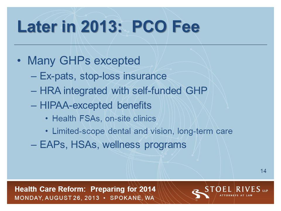 Health Care Reform: Preparing for 2014 MONDAY, AUGUST 26, 2013 SPOKANE, WA 15 Later in 2013: PCO Fee PCO fee is applicable to: –Retirees and retiree-only GHPs –COBRA participants –Stand-alone HRA or HRA/insured GHPs Not payable from plan assets PCO fee is tax deductible as ordinary and necessary business expense