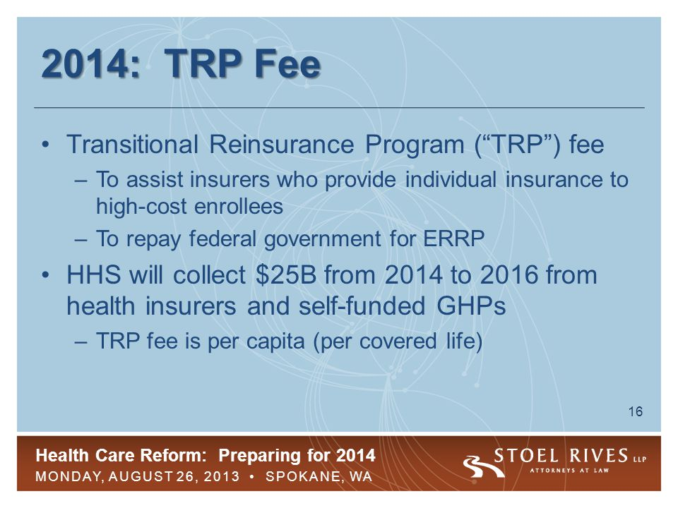 Health Care Reform: Preparing for 2014 MONDAY, AUGUST 26, 2013 SPOKANE, WA 17 2014: TRP Fee TRP fee for 2014 –$5.25 per month (or $63 per year) per covered life in major medical coverage –TRP fee will be lower in 2015 and 2016 Most GHPs exempt from PCO fee also exempt from TRP fee –Difference: TRP fee not payable for persons whose coverage is secondary to Medicare Retirees and COBRA participants