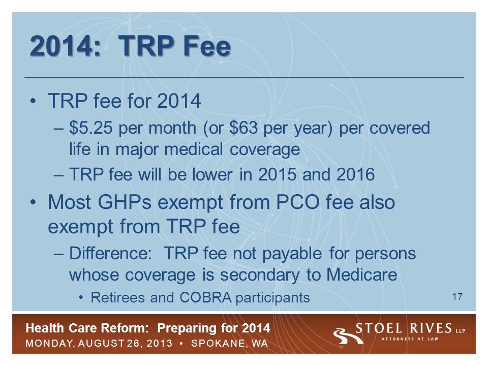 Health Care Reform: Preparing for 2014 MONDAY, AUGUST 26, 2013 SPOKANE, WA 18 2014: TRP Fee Insurance company pays for insured GHPs, plan administrator for self-funded Covered life count due to HHS by Nov.