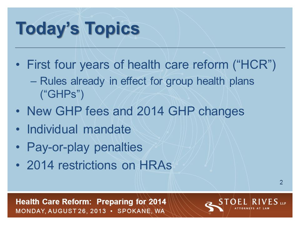 Health Care Reform: Preparing for 2014 MONDAY, AUGUST 26, 2013 SPOKANE, WA 3 First Four Years of HCR No aggregate lifetime dollar limits –Annual dollar limits on essential health benefits ( EHBs ) restricted Children eligible for GHPs until 26 –GHP coverage tax-free through end of year in which child turns 26 No pre-existing condition exclusions ( PCEs ) for children under 19
