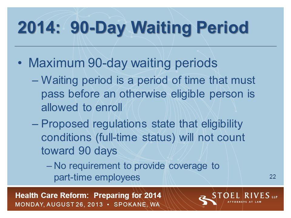 Health Care Reform: Preparing for 2014 MONDAY, AUGUST 26, 2013 SPOKANE, WA 23 2014: 90-Day Waiting Period Maximum 90-day waiting periods –No violation if employee is slow to enroll –Enrollment must be available by the 90 th day, even if the middle of the month Many GHPs are changing to the first day of the month following 60 days –Cumulative service hours of not more than 1,200 acceptable as eligibility requirement Enrollment must be offered within 90 days