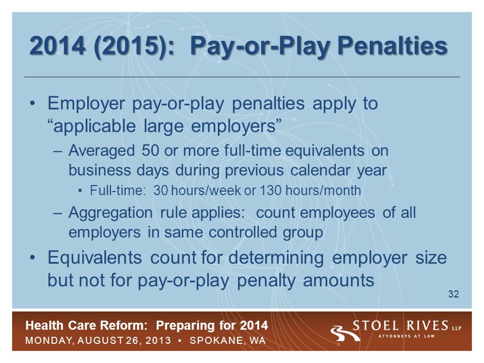 Health Care Reform: Preparing for 2014 MONDAY, AUGUST 26, 2013 SPOKANE, WA 33 2014 (2015): Pay-or-Play Penalties Two types of pay-or-play penalties –No coverage penalty: IRC § 4980H(a) –Insufficient coverage penalty: IRC § 4980H(b) Only applicable to full-time employees ( FTEs )