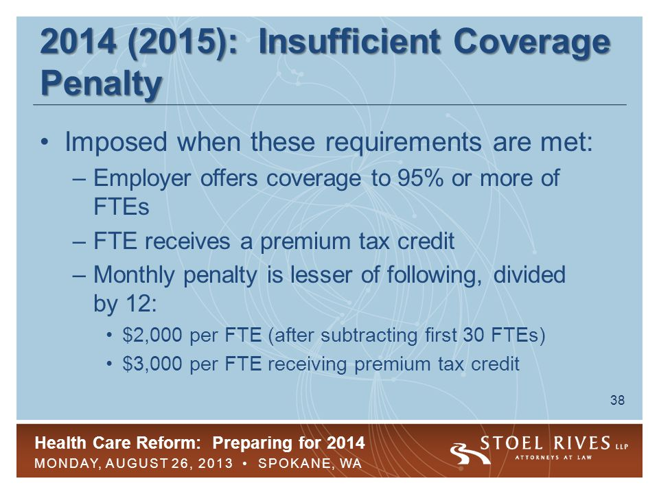Health Care Reform: Preparing for 2014 MONDAY, AUGUST 26, 2013 SPOKANE, WA 39 2014 (2015): Insufficient Coverage Penalty No insufficient coverage penalty if FTE was offered affordable GHP coverage with MV Affordability rule for employers (in lieu of 9.5% of household income rule): the lowest cost option for employee-only coverage does not exceed –9.5% of employee's W-2 wages –9.5% of employee's monthly pay –9.5% of federal poverty line for a single individual –Not applicable to dependents' coverage and no requirement for employer to subsidize if 9.5% test is met