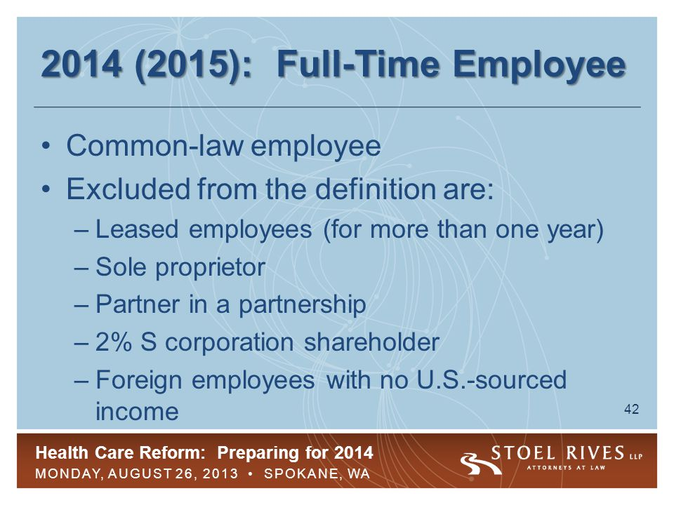 Health Care Reform: Preparing for 2014 MONDAY, AUGUST 26, 2013 SPOKANE, WA 43 2014 (2015): Full-Time Employee Employee working 30 hours per week or 130 hours per month is considered FTE –Employer must count all paid time off –Special rules for some unpaid leave (FMLA, USERRA, jury duty) –Special rules for determining working hours for certain employees Non-hourly and commissions-based employees School employees