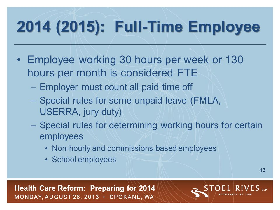 Health Care Reform: Preparing for 2014 MONDAY, AUGUST 26, 2013 SPOKANE, WA 44 2014 (2015): FTEs and New Hires FTEs must be offered coverage to avoid pay-or-play penalties –New FTE hires must be offered coverage within 90 days of hire Employees in part-time positions need not be offered coverage