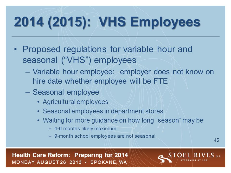 Health Care Reform: Preparing for 2014 MONDAY, AUGUST 26, 2013 SPOKANE, WA 46 2014 (2015): New VHS Employees Proposed regulations for new VHS employees –Initial measurement period ( IMP ) to measure how many hours employee is working –3- to 12-month IMP allowed –At end of IMP, employer determines whether new VHS employee was FTE during IMP