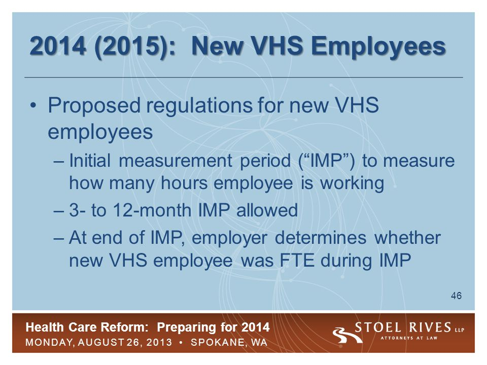Health Care Reform: Preparing for 2014 MONDAY, AUGUST 26, 2013 SPOKANE, WA 47 2014 (2015): New VHS Employees If new VHS employee is determined to be FTE during IMP –Employer must offer coverage within 90 days of end of IMP (or 13 months from the date of hire, if sooner) ( Administrative Period ) to avoid pay-or-play penalties –Once it begins, coverage must last for initial stability period regardless of the number of hours worked during stability period