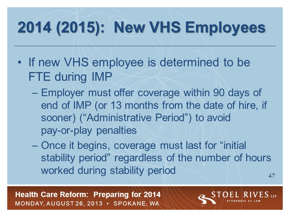 Health Care Reform: Preparing for 2014 MONDAY, AUGUST 26, 2013 SPOKANE, WA 48 2014 (2015): New VHS Employees Length of initial stability period ( SP ) after IMP –If IMP was six months or less, initial stability period must be at least six months –If IMP was longer than six months, initial stability period must be at least as long as IMP If VHS employee is terminated during SP, GHP would offer COBRA