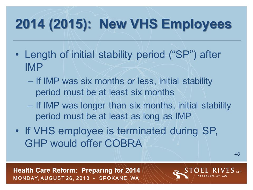 Health Care Reform: Preparing for 2014 MONDAY, AUGUST 26, 2013 SPOKANE, WA 49 2014 (2015): New VHS Employees If new VHS employee is determined not to be FTE during IMP, coverage need not be offered during the stability period to avoid pay-or-play penalties –However, if VHS employee is hired into a full-time position during administrative or stability periods, employer must offer coverage within 90 days of hire into full-time position