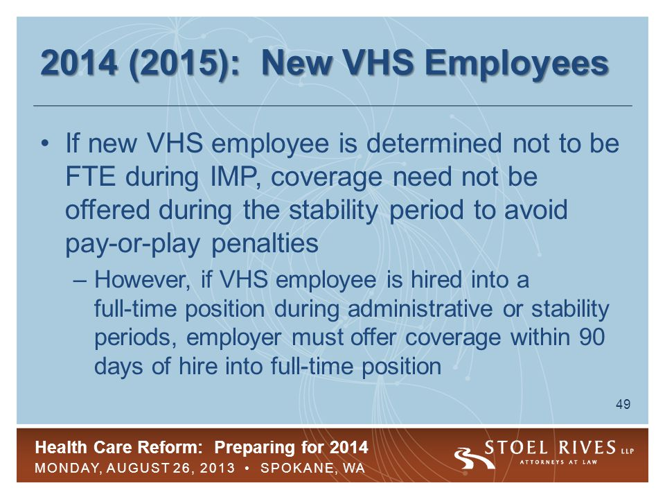 Health Care Reform: Preparing for 2014 MONDAY, AUGUST 26, 2013 SPOKANE, WA 50 2014 (2015): Example: New VHS Three-month IMP, one-month administrative period, six-month initial SP –Employee hired Feb.