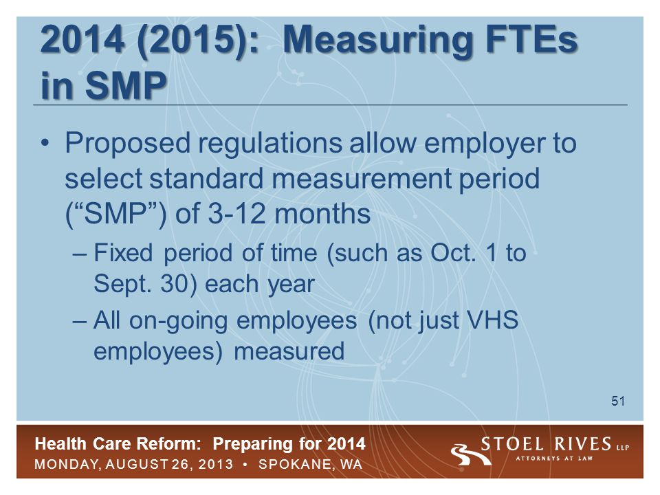 Health Care Reform: Preparing for 2014 MONDAY, AUGUST 26, 2013 SPOKANE, WA 52 2014 (2015): Measuring FTEs in SMP Within 90 days of end of SMP, employees determined to be FTEs must be eligible for GHP during stability period in order to avoid pay-or-play penalties –If SMP is six months or less, stability period must be at least six months –If SMP is longer than six months, stability period must be at least as long as IMP