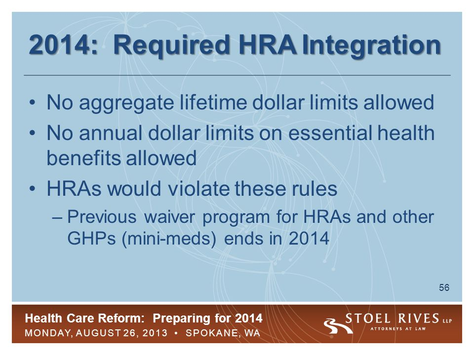 Health Care Reform: Preparing for 2014 MONDAY, AUGUST 26, 2013 SPOKANE, WA 57 2014: Required HRA Integration HRAs will violate rules unless integrated with a GHP without dollar limits What does integration mean.