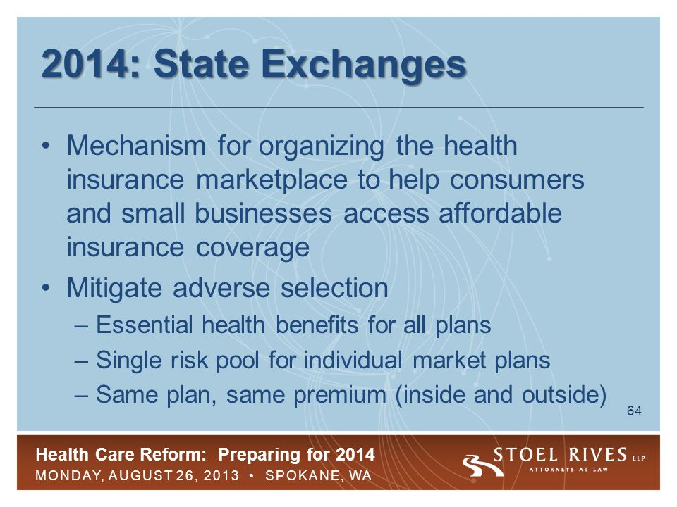 Health Care Reform: Preparing for 2014 MONDAY, AUGUST 26, 2013 SPOKANE, WA 65 2014: State Exchanges All states required to have one by 2014 –State exchange –Partnership exchange –Federally facilitated exchange First open enrollment period begins Oct.