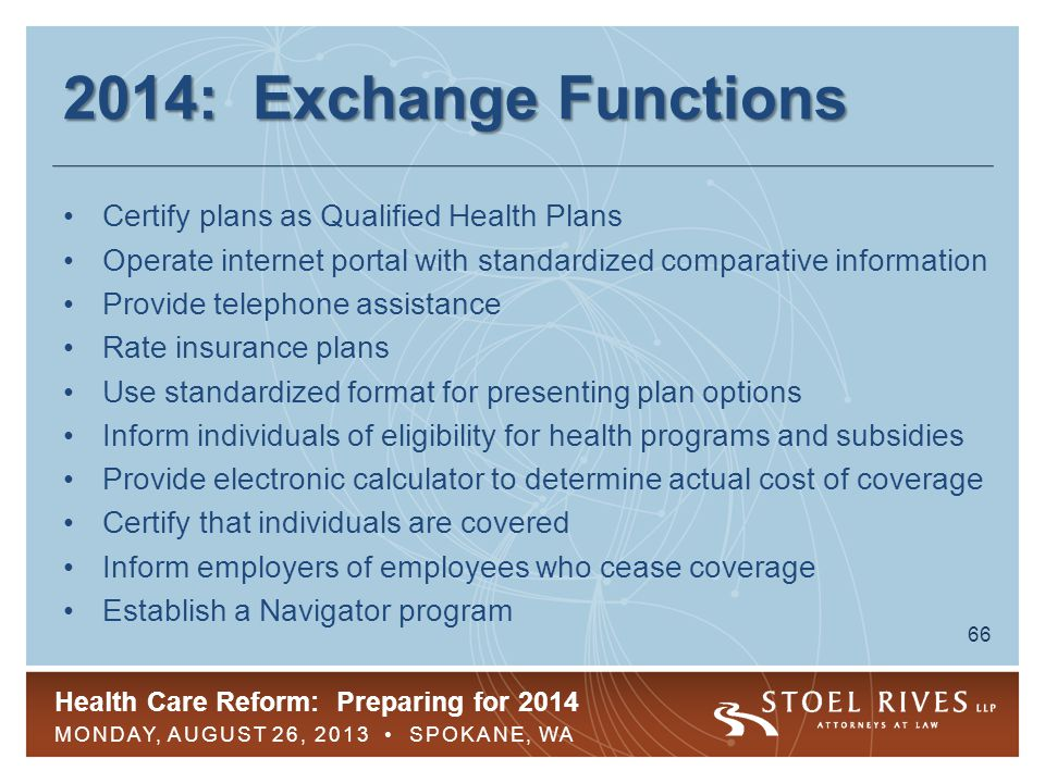 Health Care Reform: Preparing for 2014 MONDAY, AUGUST 26, 2013 SPOKANE, WA 67 2014: Exchange Basics All plans offered must offer EHBs Cost-sharing limitations Four categories of coverage by actuarial value ( AV ) –Bronze = 60%– Silver = 70% –Gold = 80%– Platinum = 90% Catastrophic plans for select groups
