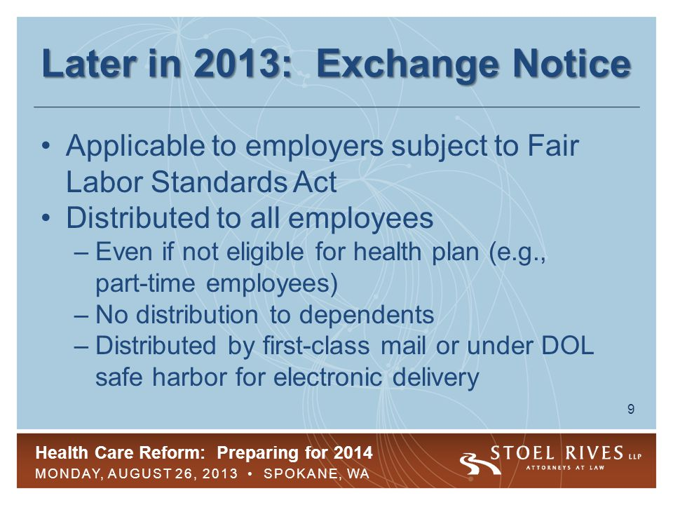 Health Care Reform: Preparing for 2014 MONDAY, AUGUST 26, 2013 SPOKANE, WA 10 Later in 2013: Exchange Notice Two model notices are available –Employers offering health plan –Employers not offering health plan Notices require specific information on employer and employer's health plan New model COBRA election notice also available –Changes relating to PPACA