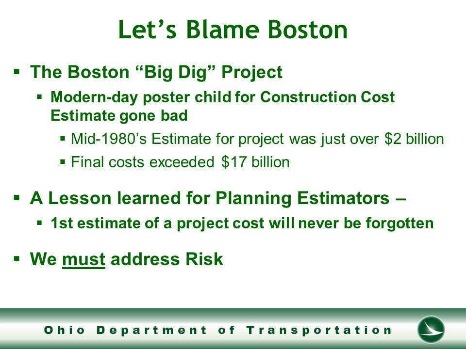 O h i o D e p a r t m e n t o f T r a n s p o r t a t i o n Addressing Risk  Planning Estimates prepare us to fund projects  Present day costs alone is not enough for a planning estimate  will not adequately fund a project  adding blanket contingency costs are dangerous  We must thoughtfully identify risk, contingency, inflation  must be included so there is a higher confidence in the funds needed to build the project