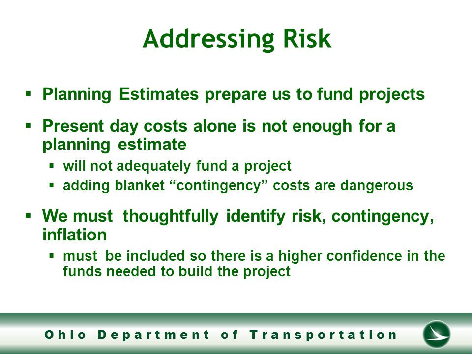 O h i o D e p a r t m e n t o f T r a n s p o r t a t i o n FHWA vs Ohio DOT Cost Estimate Review (CER)  CER's are conducted to bring higher confidence to Planning Estimates  FHWA performs mandatory CER's on Projects larger than $500 million  Ohio will conduct CER's on projects of interest less than $500 million  We believe much can be gained by extending the CER process beyond that required by FHWA