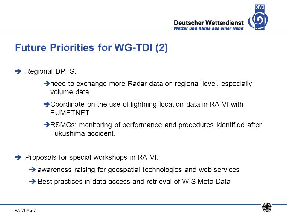 RA-VI MG-7 Future Priorities for WG-TDI (3)  Regional aspects of ISS  Coordinate and facilitate transition from GTS to WIS  Monitor and address operational GTS and WIS related issues  Update regional parts of the Manual on GTS  Proposal for a TT on weather radar exchange with focus on eastern and south eastern part of Europe