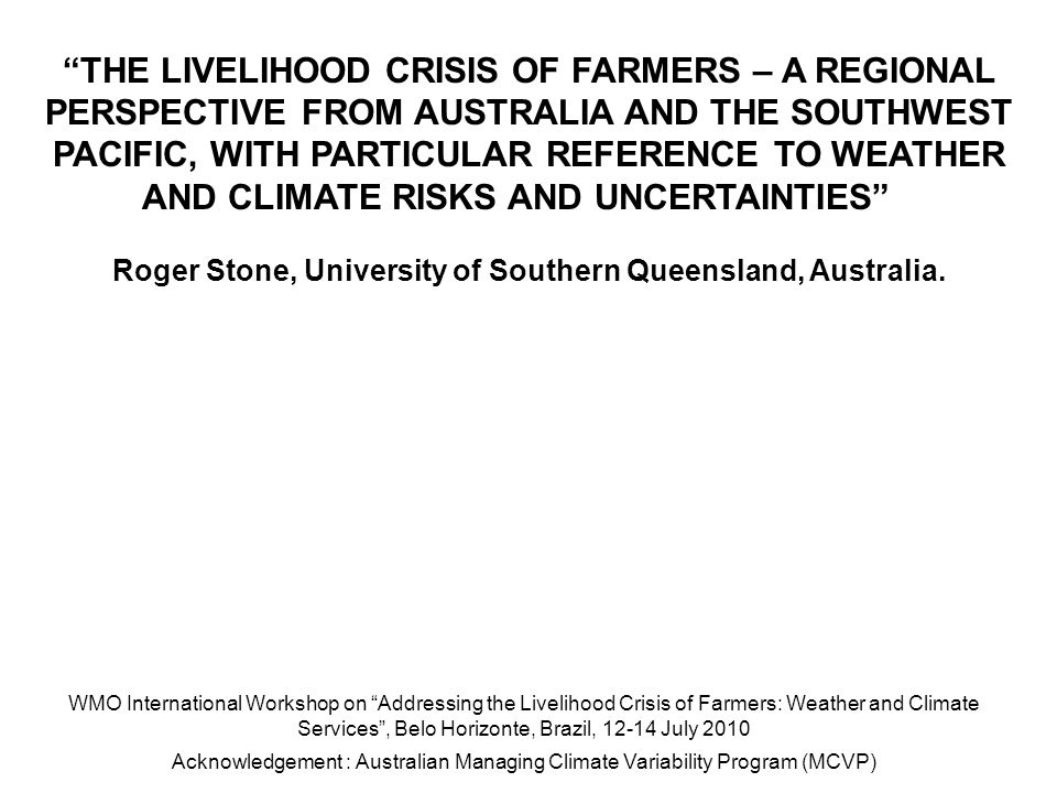 THE LIVELIHOOD CRISIS OF FARMERS – A REGIONAL PERSPECTIVE FROM AUSTRALIA AND THE SOUTHWEST PACIFIC, WITH PARTICULAR REFERENCE TO WEATHER AND CLIMATE RISKS AND UNCERTAINTIES Roger Stone, University of Southern Queensland, Australia.