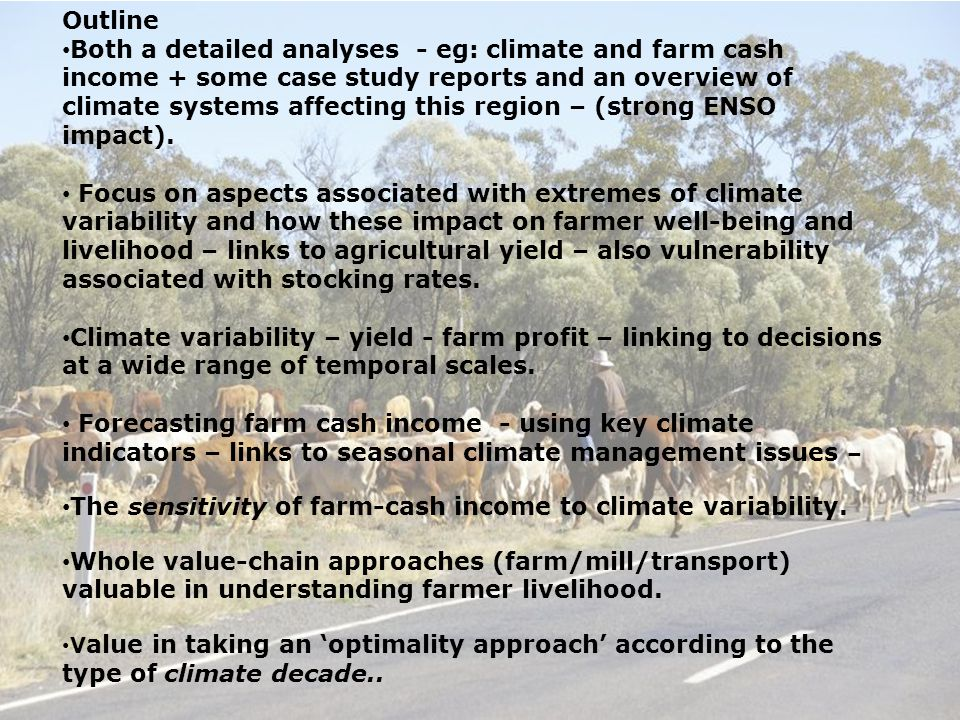 Outline Both a detailed analyses - eg: climate and farm cash income + some case study reports and an overview of climate systems affecting this region – (strong ENSO impact).