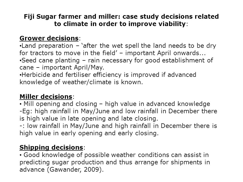 Fiji Sugar farmer and miller: case study decisions related to climate in order to improve viability: Grower decisions: Land preparation – 'after the wet spell the land needs to be dry for tractors to move in the field' – important April onwards...