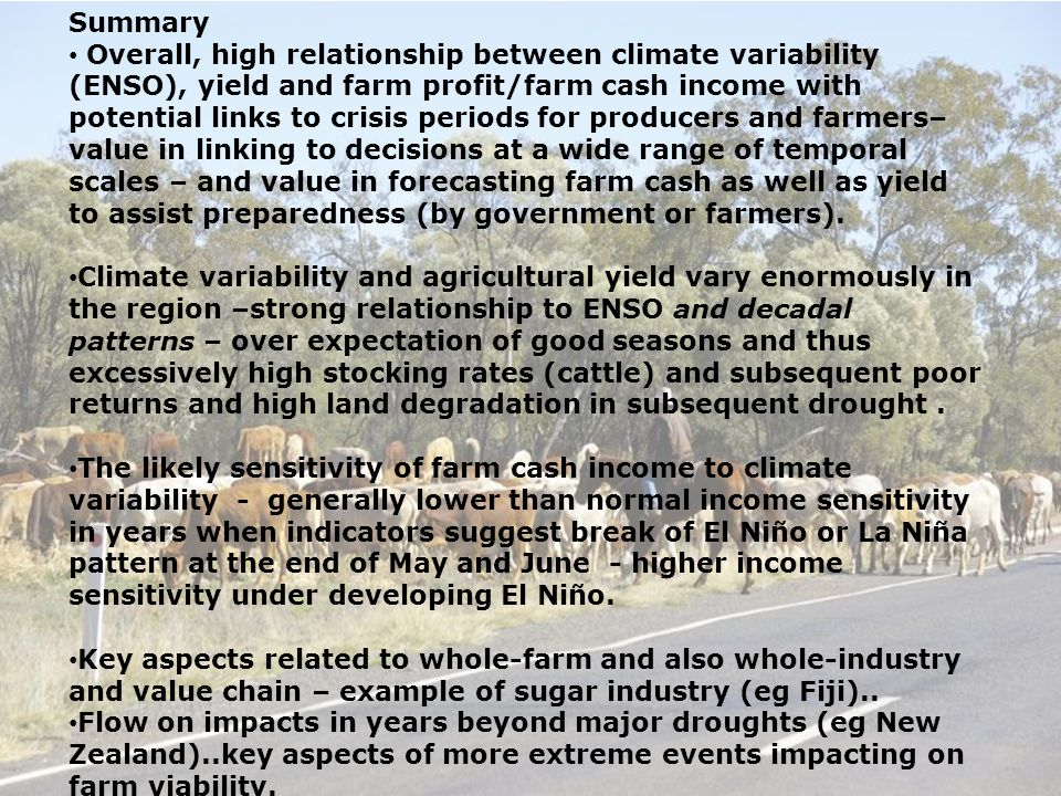 Summary Overall, high relationship between climate variability (ENSO), yield and farm profit/farm cash income with potential links to crisis periods for producers and farmers– value in linking to decisions at a wide range of temporal scales – and value in forecasting farm cash as well as yield to assist preparedness (by government or farmers).