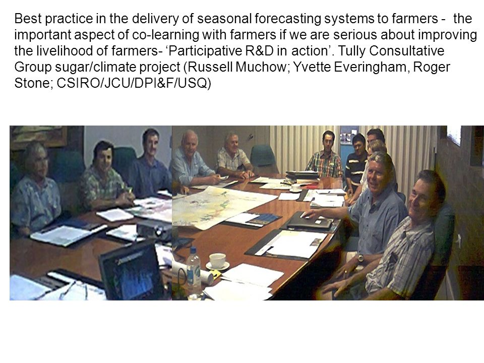 Best practice in the delivery of seasonal forecasting systems to farmers - the important aspect of co-learning with farmers if we are serious about improving the livelihood of farmers- 'Participative R&D in action'.