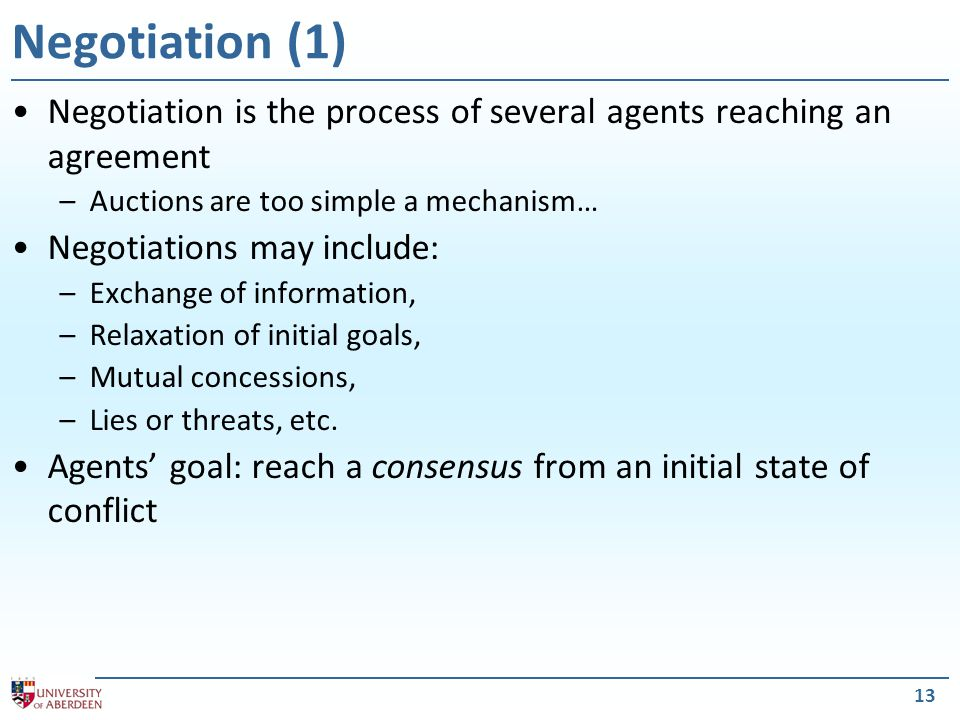 14 Negotiation (2) Negotiating settings will have: –A negotiation set: space of possible proposals agents make –A protocol: legal proposals agents can make –A collection of strategies: which proposals agents will make –A rule to determine when a deal's been struck Negotiations usually have series of rounds –Agents make a proposal at every round Proposals –Defined by the agent's strategy –Must be within the negotiation set –Must be legal